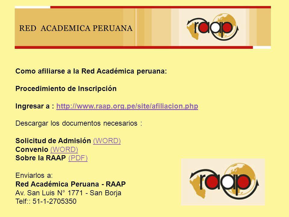 Como afiliarse a la Red Académica peruana: Procedimiento de Inscripción Ingresar a : http://www.raap.org.pe/site/afiliacion.phphttp://www.raap.org.pe/site/afiliacion.php Descargar los documentos necesarios : Solicitud de Admisión (WORD) Convenio (WORD) Sobre la RAAP (PDF)(WORD) (PDF) Enviarlos a: Red Académica Peruana - RAAP Av.