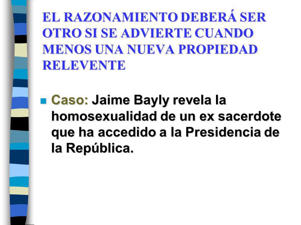 EL RAZONAMIENTO DEBERÁ SER OTRO SI SE ADVIERTE CUANDO MENOS UNA NUEVA PROPIEDAD RELEVENTE n Caso: Jaime Bayly revela la homosexualidad de un ex sacerd