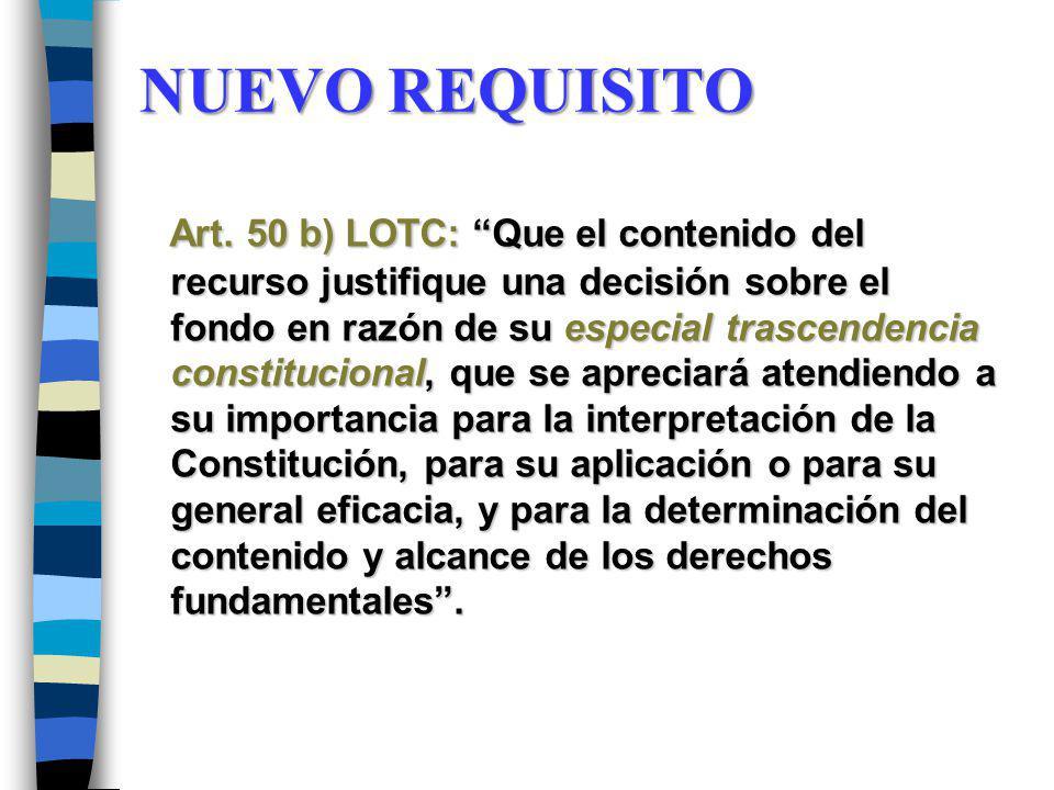 NUEVO REQUISITO Art. 50 b) LOTC: Que el contenido del recurso justifique una decisión sobre el fondo en razón de su especial trascendencia constitucio
