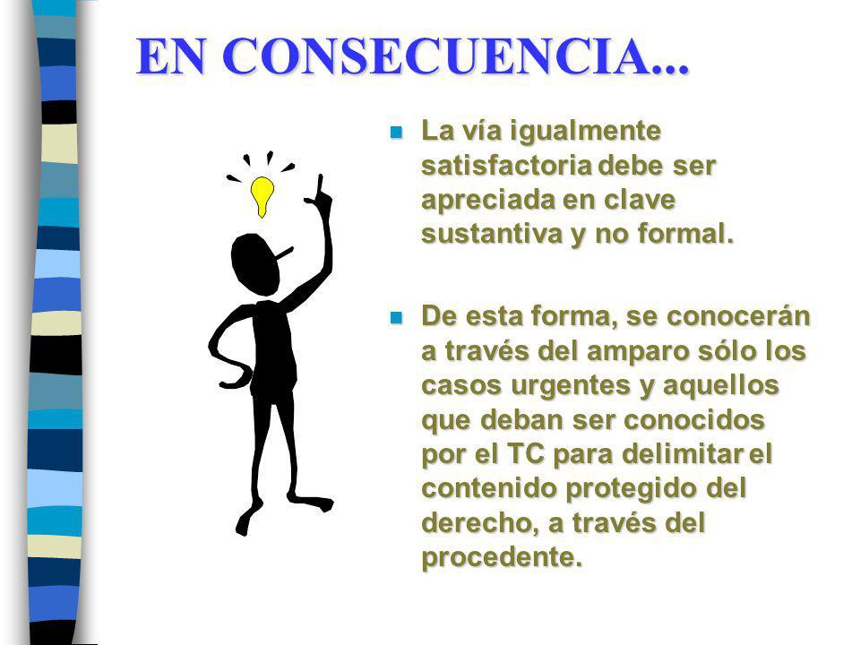 EN CONSECUENCIA... EN CONSECUENCIA... n La vía igualmente satisfactoria debe ser apreciada en clave sustantiva y no formal. n De esta forma, se conoce