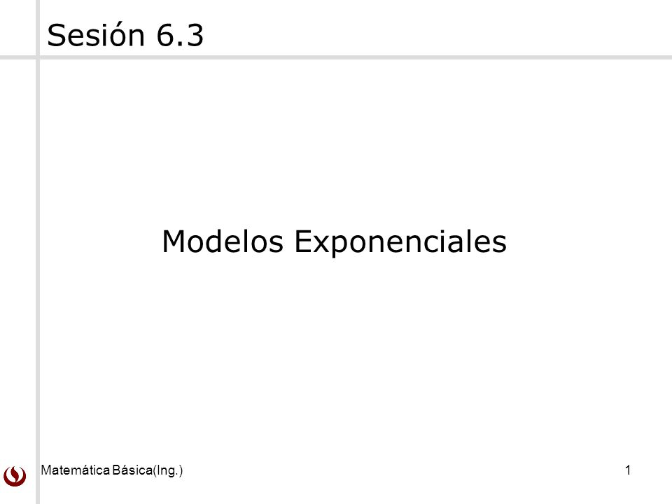 Matemática Básica(Ing.)1 Sesión 6.3 Modelos Exponenciales