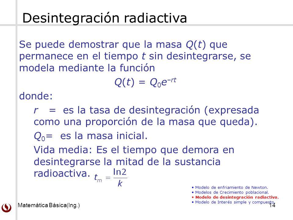 Matemática Básica(Ing.)14 Desintegración radiactiva Se puede demostrar que la masa Q(t) que permanece en el tiempo t sin desintegrarse, se modela mediante la función Q(t) = Q 0 e –rt donde: r = es la tasa de desintegración (expresada como una proporción de la masa que queda).