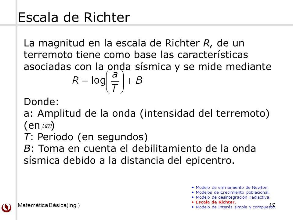 Matemática Básica(Ing.)19 Escala de Richter La magnitud en la escala de Richter R, de un terremoto tiene como base las características asociadas con la onda sísmica y se mide mediante Donde: a: Amplitud de la onda (intensidad del terremoto) (en ) T: Periodo (en segundos) B: Toma en cuenta el debilitamiento de la onda sísmica debido a la distancia del epicentro.
