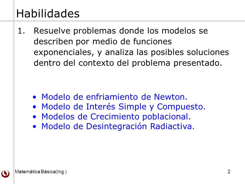 Matemática Básica(Ing.)2 Habilidades 1.Resuelve problemas donde los modelos se describen por medio de funciones exponenciales, y analiza las posibles soluciones dentro del contexto del problema presentado.
