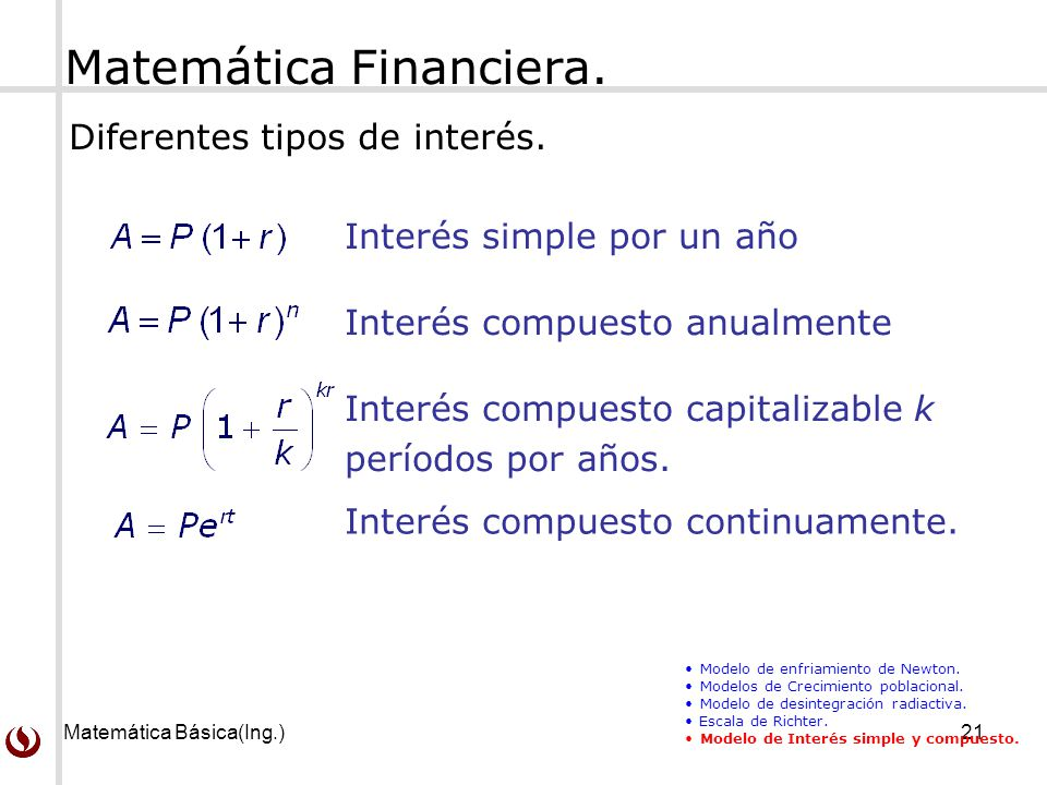 Matemática Básica(Ing.)21 Matemática Financiera. Interés simple por un año Interés compuesto capitalizable k períodos por años. Interés compuesto anua