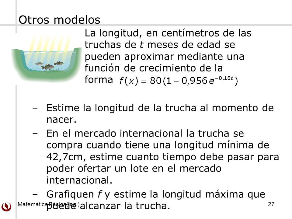 Matemática Básica(Ing.)27 Otros modelos La longitud, en centímetros de las truchas de t meses de edad se pueden aproximar mediante una función de crecimiento de la forma –Estime la longitud de la trucha al momento de nacer.