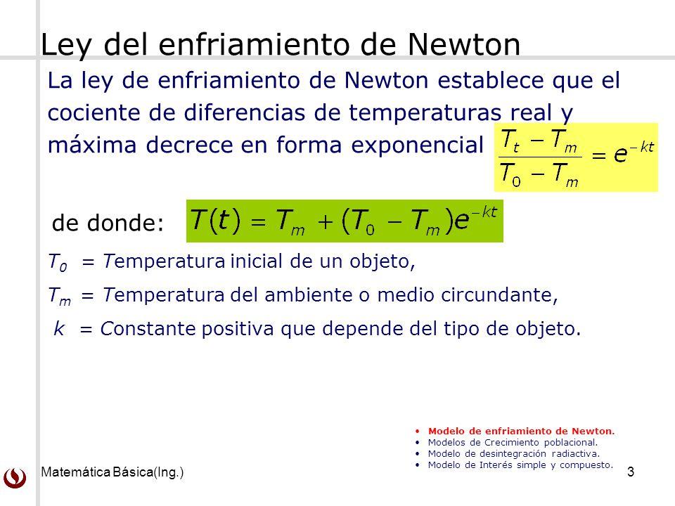 Matemática Básica(Ing.)3 Ley del enfriamiento de Newton La ley de enfriamiento de Newton establece que el cociente de diferencias de temperaturas real y máxima decrece en forma exponencial T 0 = Temperatura inicial de un objeto, T m = Temperatura del ambiente o medio circundante, k = Constante positiva que depende del tipo de objeto.