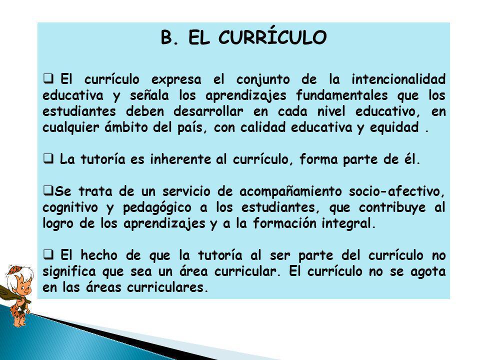 B. EL CURRÍCULO El currículo expresa el conjunto de la intencionalidad educativa y señala los aprendizajes fundamentales que los estudiantes deben des