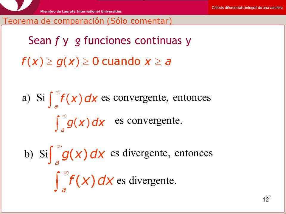 Cálculo diferencial e integral de una variable 12 Teorema de comparación (Sólo comentar) Sean f y g funciones continuas y a) Si es convergente, entonc