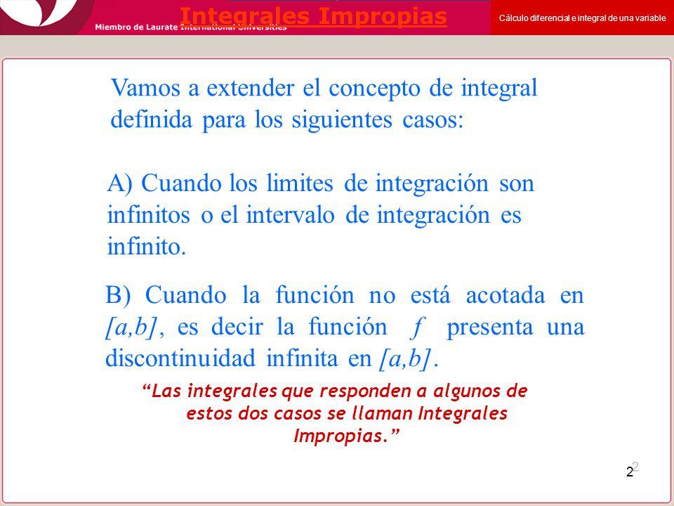 Cálculo diferencial e integral de una variable 2 Integrales Impropias Las integrales que responden a algunos de estos dos casos se llaman Integrales I