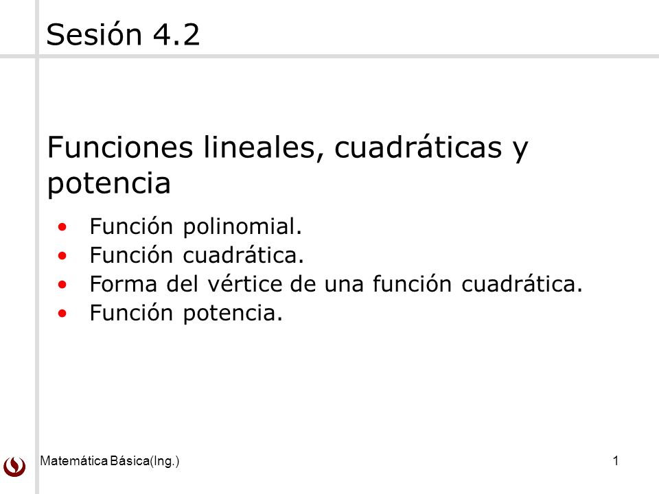 Matemática Básica(Ing.)1 Función polinomial. Función cuadrática. Forma del vértice de una función cuadrática. Función potencia. Sesión 4.2 Funciones l
