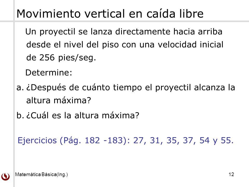 Matemática Básica(Ing.)12 Movimiento vertical en caída libre Un proyectil se lanza directamente hacia arriba desde el nivel del piso con una velocidad