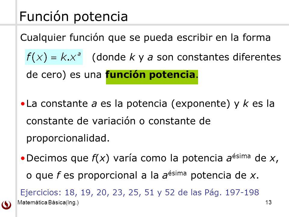 Matemática Básica(Ing.)13 Función potencia Cualquier función que se pueda escribir en la forma (donde k y a son constantes diferentes de cero) es una