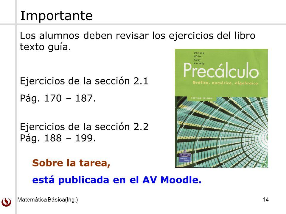 Matemática Básica(Ing.)14 Los alumnos deben revisar los ejercicios del libro texto guía. Ejercicios de la sección 2.1 Pág. 170 – 187. Ejercicios de la