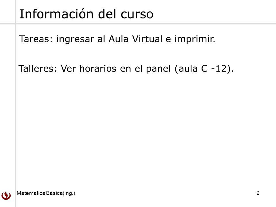 Matemática Básica(Ing.)2 Información del curso Tareas: ingresar al Aula Virtual e imprimir. Talleres: Ver horarios en el panel (aula C -12).