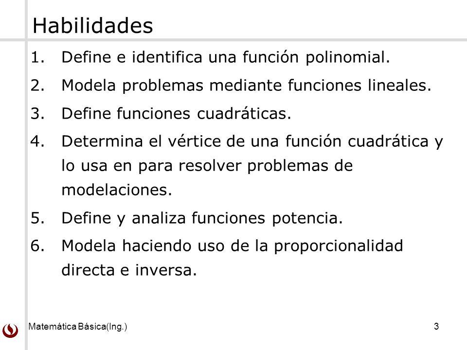 Matemática Básica(Ing.)3 Habilidades 1.Define e identifica una función polinomial. 2.Modela problemas mediante funciones lineales. 3.Define funciones