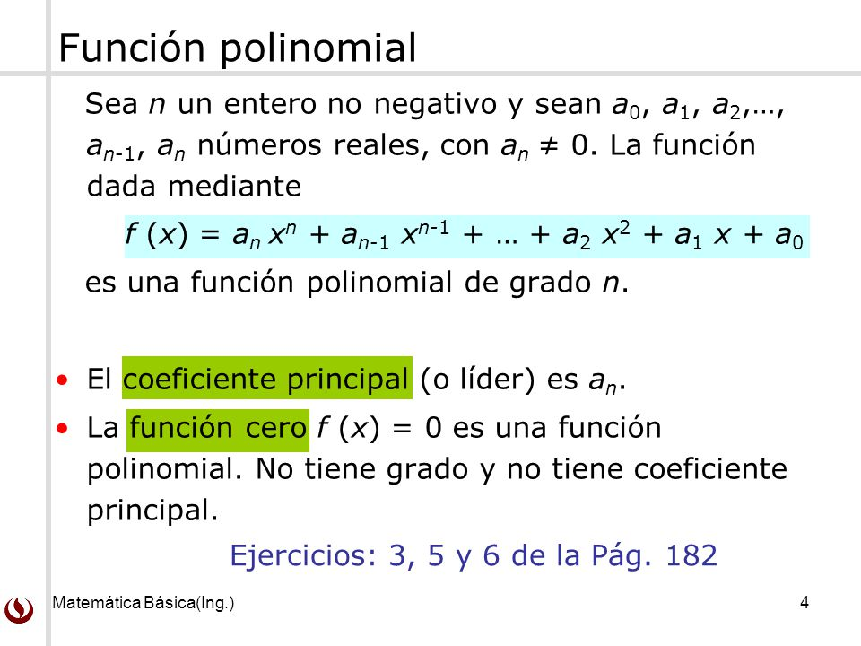 Matemática Básica(Ing.)5 Funciones polinomiales de grado bajo y sin grado NombreFormaGrado Función cerof (x) = 0No definido Función constante f (x) = a (a 0)0 Función linealf (x) = ax + b (a 0)1 Función cuadrática f (x) = ax 2 + b x + c (a 0) 2