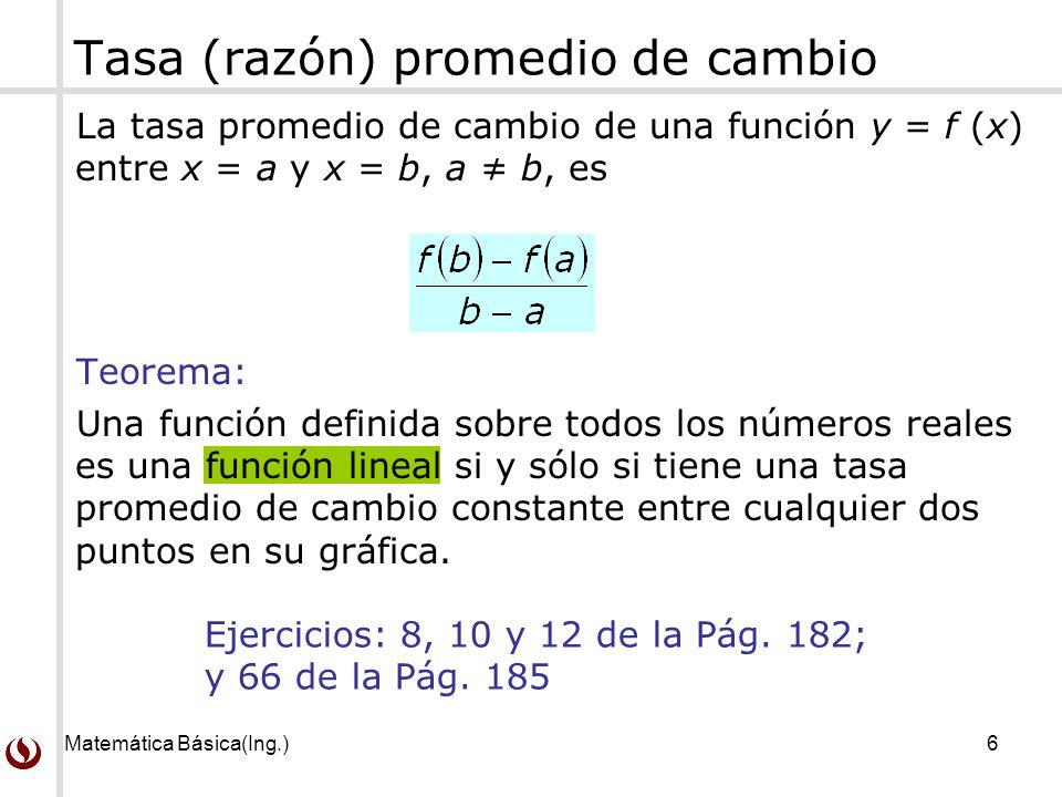 Matemática Básica(Ing.)6 Tasa (razón) promedio de cambio La tasa promedio de cambio de una función y = f (x) entre x = a y x = b, a b, es Teorema: Una
