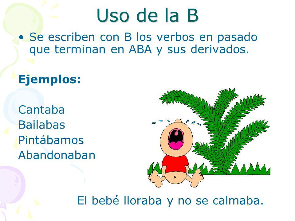 Uso de la B Se escriben con B los verbos en pasado que terminan en ABA y sus derivados.