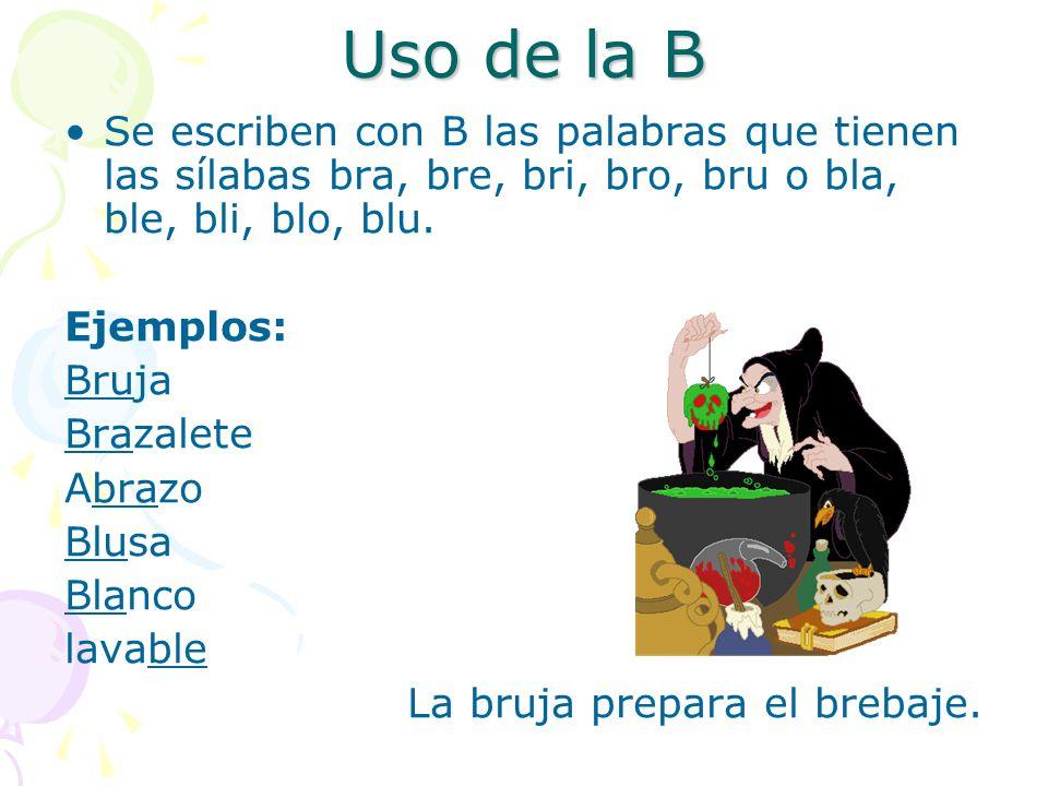 Uso de la B Se escriben con B las palabras que tienen las sílabas bra, bre, bri, bro, bru o bla, ble, bli, blo, blu.