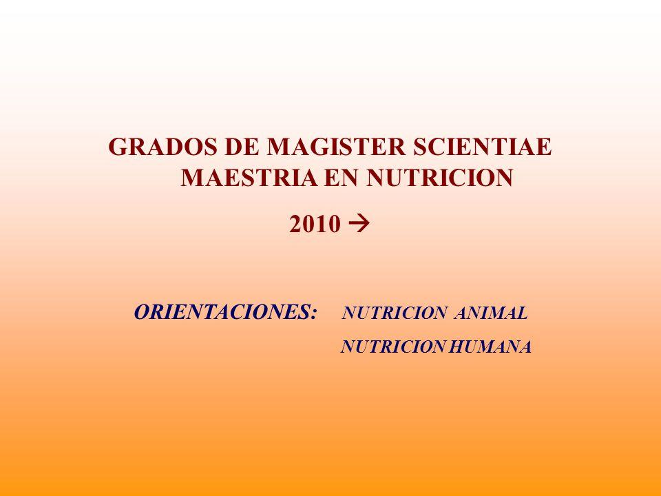 GRADOS DE MAGISTER SCIENTIAE MAESTRIA EN NUTRICION 2010 ORIENTACIONES: NUTRICION ANIMAL NUTRICION HUMANA