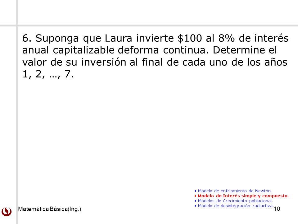 Matemática Básica(Ing.)10 6. Suponga que Laura invierte $100 al 8% de interés anual capitalizable deforma continua. Determine el valor de su inversión