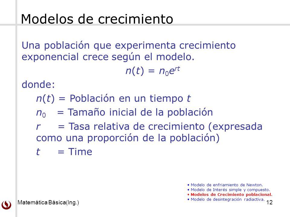 Matemática Básica(Ing.)12 Una población que experimenta crecimiento exponencial crece según el modelo. n(t) = n 0 e rt donde: n(t) = Población en un t