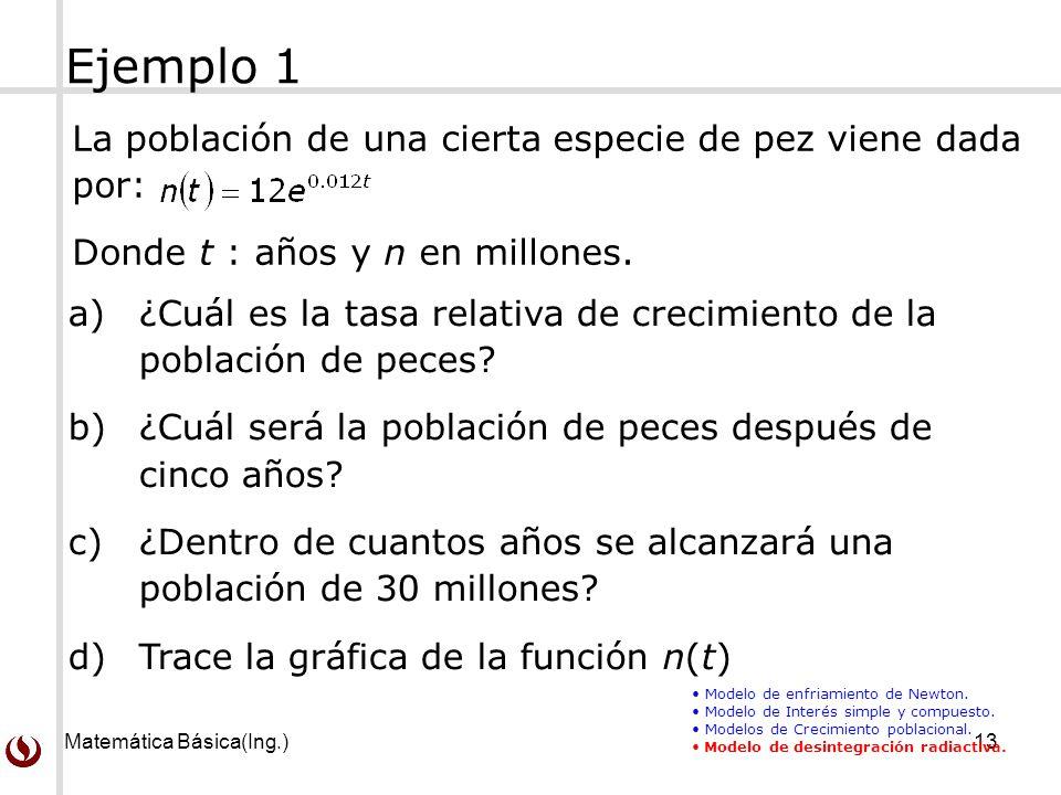 Matemática Básica(Ing.)13 La población de una cierta especie de pez viene dada por: Donde t : años y n en millones. Ejemplo 1 Modelo de enfriamiento d