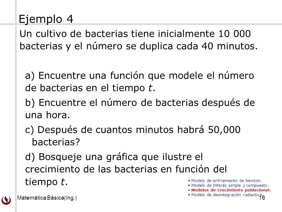 Matemática Básica(Ing.)16 Un cultivo de bacterias tiene inicialmente 10 000 bacterias y el número se duplica cada 40 minutos. a) Encuentre una función
