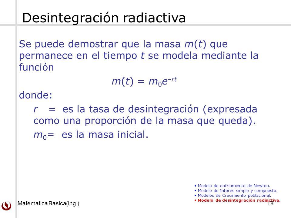 Matemática Básica(Ing.)18 Desintegración radiactiva Se puede demostrar que la masa m(t) que permanece en el tiempo t se modela mediante la función m(t