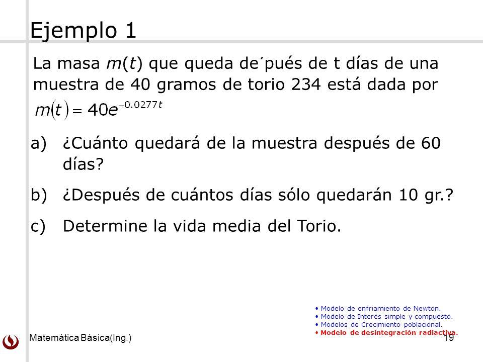 Matemática Básica(Ing.)19 La masa m(t) que queda de´pués de t días de una muestra de 40 gramos de torio 234 está dada por Ejemplo 1 Modelo de enfriami