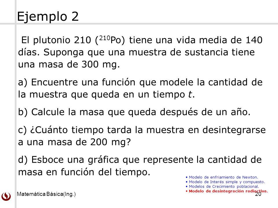 Matemática Básica(Ing.)20 El plutonio 210 ( 210 Po) tiene una vida media de 140 días. Suponga que una muestra de sustancia tiene una masa de 300 mg. a