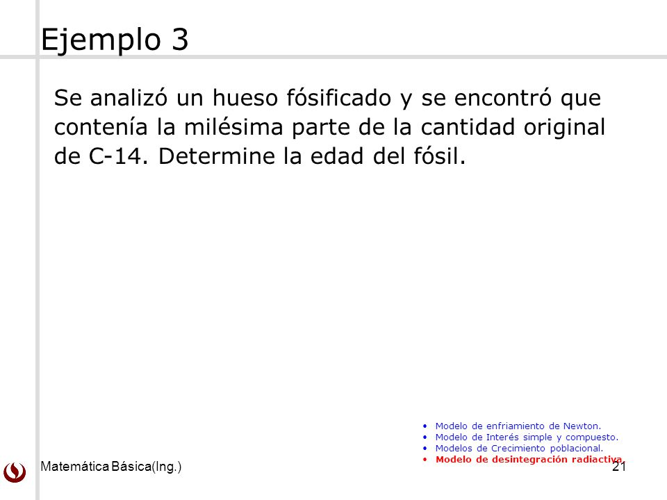 Matemática Básica(Ing.)21 Ejemplo 3 Se analizó un hueso fósificado y se encontró que contenía la milésima parte de la cantidad original de C-14. Deter