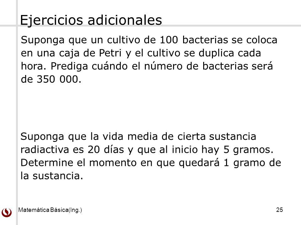 Matemática Básica(Ing.)25 Suponga que un cultivo de 100 bacterias se coloca en una caja de Petri y el cultivo se duplica cada hora. Prediga cuándo el