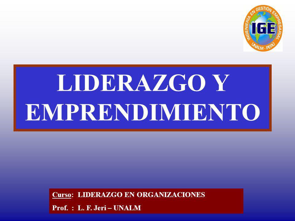 LIDERAZGO Y EMPRENDIMIENTO Curso: LIDERAZGO EN ORGANIZACIONES Prof. : L. F. Jeri – UNALM