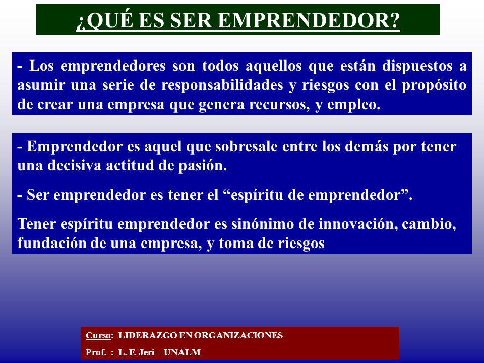 ¿QUÉ ES SER EMPRENDEDOR? Curso: LIDERAZGO EN ORGANIZACIONES Prof. : L. F. Jeri – UNALM - Los emprendedores son todos aquellos que están dispuestos a a