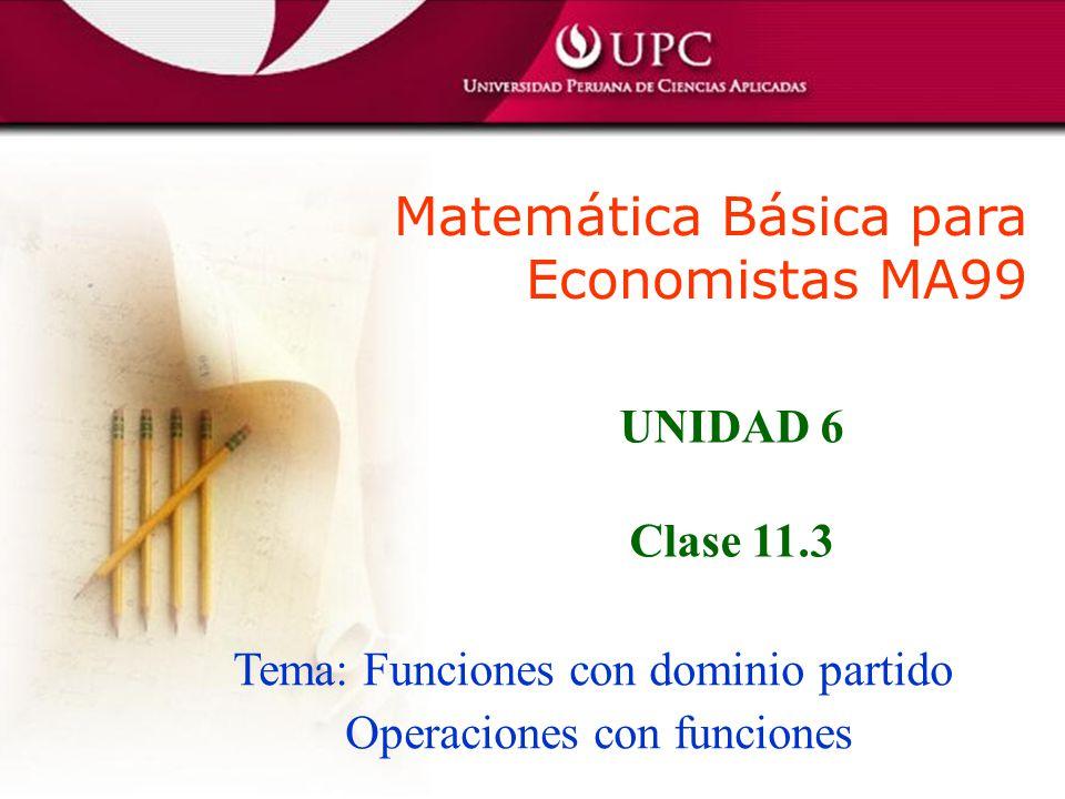 Matemática Básica para Economistas MA99 Tema: Funciones con dominio partido Operaciones con funciones UNIDAD 6 Clase 11.3