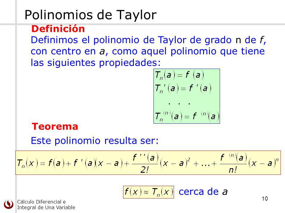 Cálculo Diferencial e Integral de Una Variable Polinomios de Taylor Definimos el polinomio de Taylor de grado n de f, con centro en a, como aquel polinomio que tiene las siguientes propiedades: Definición Este polinomio resulta ser: cerca de a Teorema 10