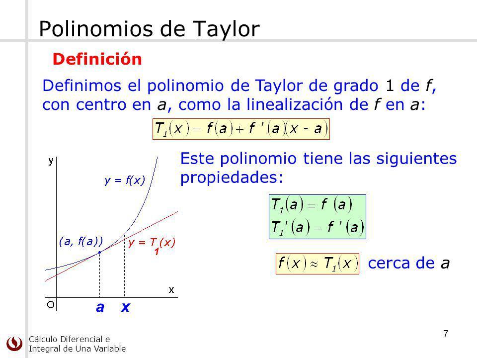 Cálculo Diferencial e Integral de Una Variable a 1 x Polinomios de Taylor Este polinomio tiene las siguientes propiedades: cerca de a Definimos el polinomio de Taylor de grado 1 de f, con centro en a, como la linealización de f en a: Definición 7