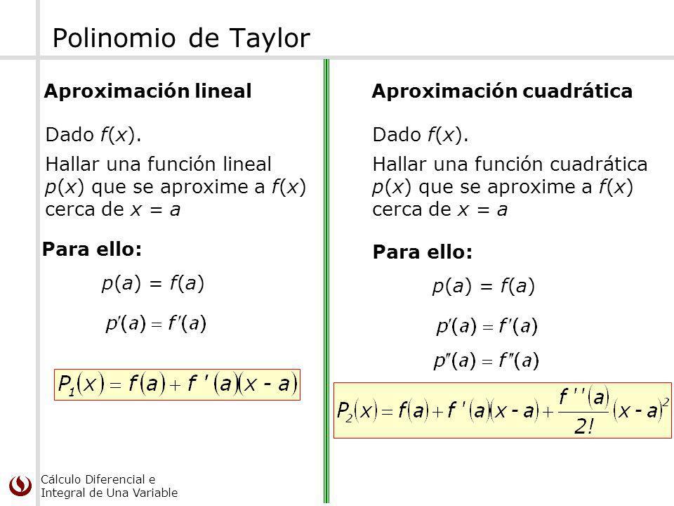 Cálculo Diferencial e Integral de Una Variable Polinomio de Taylor Aproximación lineal Hallar una función lineal p(x) que se aproxime a f(x) cerca de x = a Dado f(x).