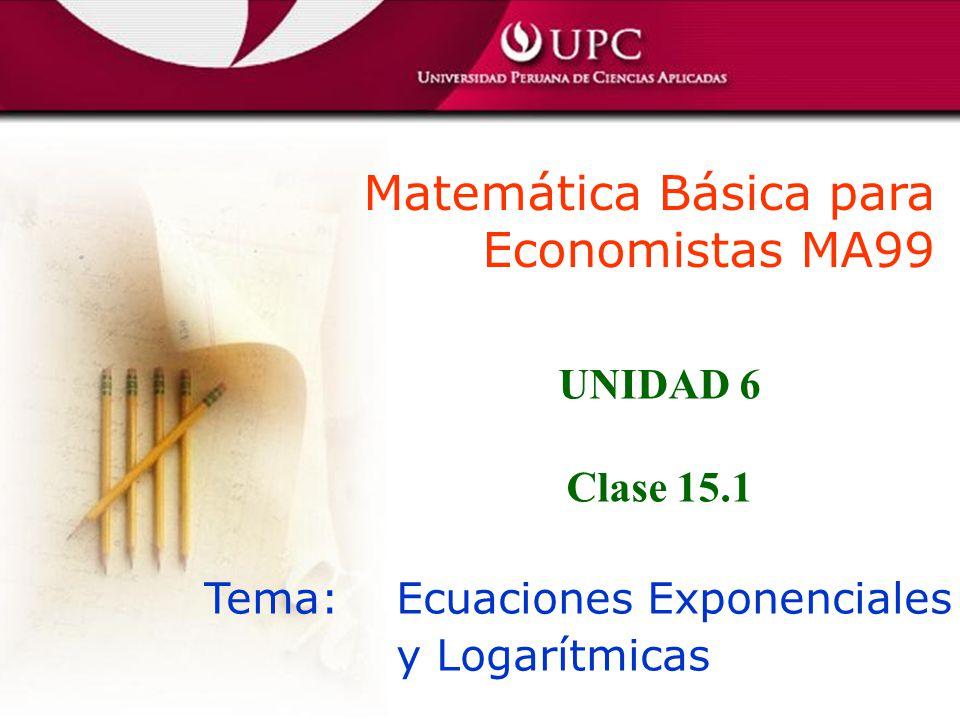 Matemática Básica para Economistas MA99 Tema: Ecuaciones Exponenciales y Logarítmicas UNIDAD 6 Clase 15.1