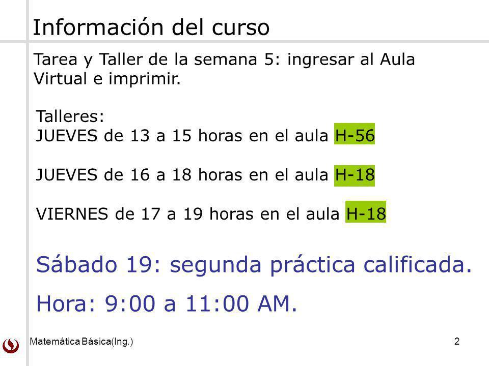 Matemática Básica(Ing.)2 Información del curso Tarea y Taller de la semana 5: ingresar al Aula Virtual e imprimir. Sábado 19: segunda práctica calific