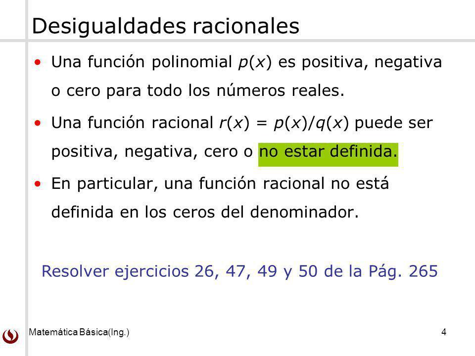 Matemática Básica(Ing.)4 Una función polinomial p(x) es positiva, negativa o cero para todo los números reales. Una función racional r(x) = p(x)/q(x)