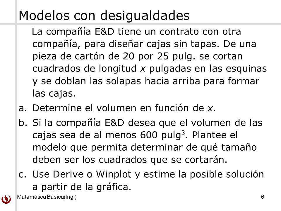Matemática Básica(Ing.)6 Modelos con desigualdades La compañía E&D tiene un contrato con otra compañía, para diseñar cajas sin tapas. De una pieza de