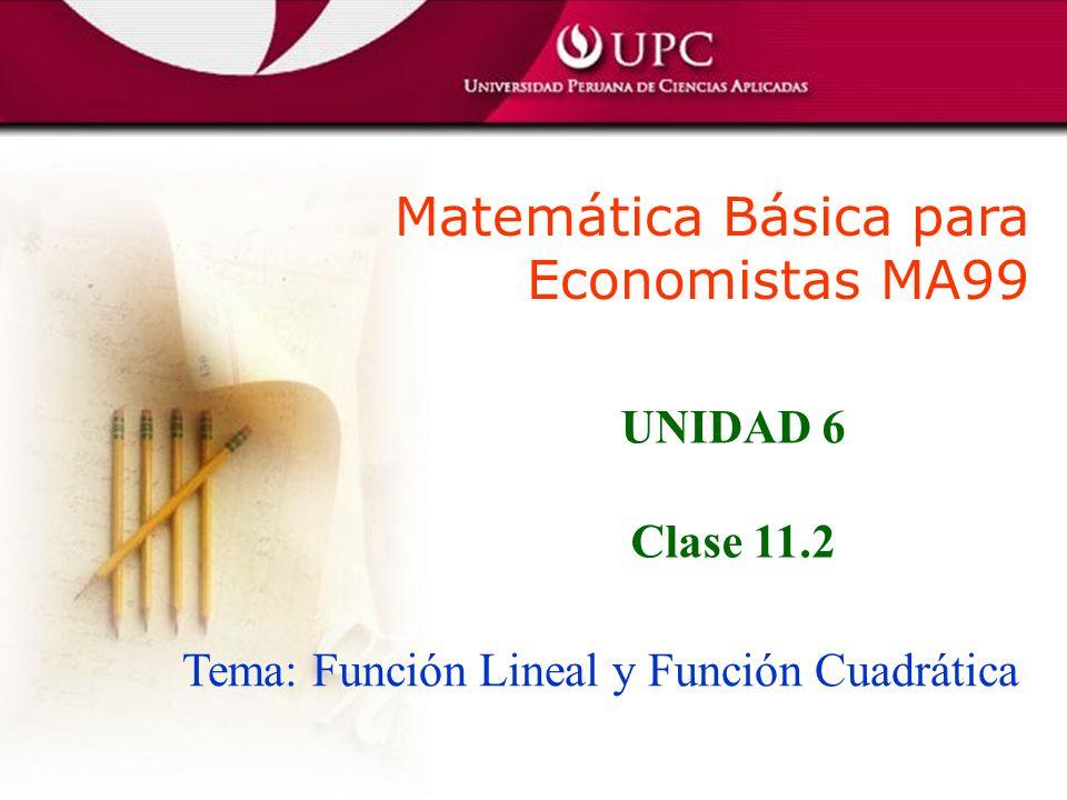 Matemática Básica para Economistas MA99 Tema: Función Lineal y Función Cuadrática UNIDAD 6 Clase 11.2