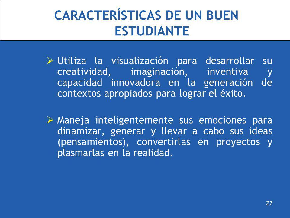 CARACTERÍSTICAS DE UN BUEN ESTUDIANTE Utiliza la visualización para desarrollar su creatividad, imaginación, inventiva y capacidad innovadora en la ge