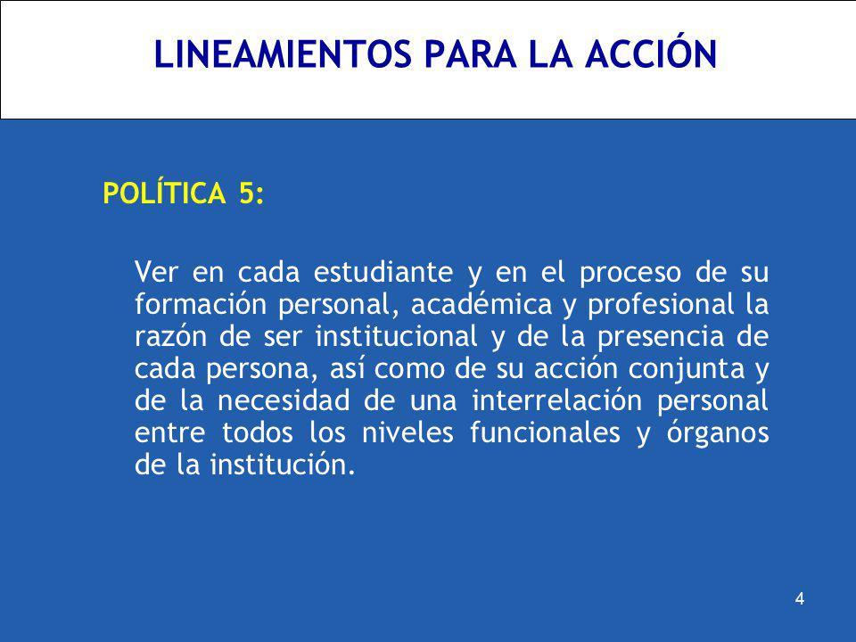 LINEAMIENTOS PARA LA ACCIÓN POLÍTICA 5: Ver en cada estudiante y en el proceso de su formación personal, académica y profesional la razón de ser insti