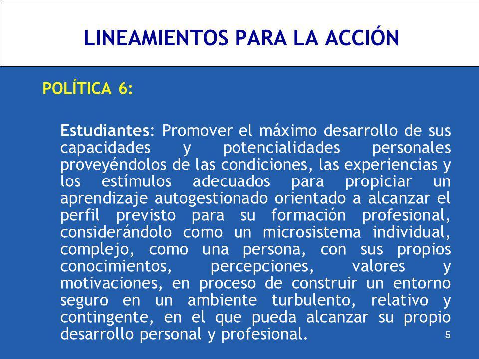 LINEAMIENTOS PARA LA ACCIÓN POLÍTICA 6: Estudiantes: Promover el máximo desarrollo de sus capacidades y potencialidades personales proveyéndolos de la