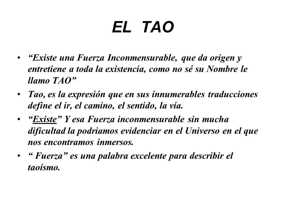 EL TAO Existe una Fuerza Inconmensurable, que da origen y entretiene a toda la existencia, como no sé su Nombre le llamo TAO Tao, es la expresión que en sus innumerables traducciones define el ir, el camino, el sentido, la vía.