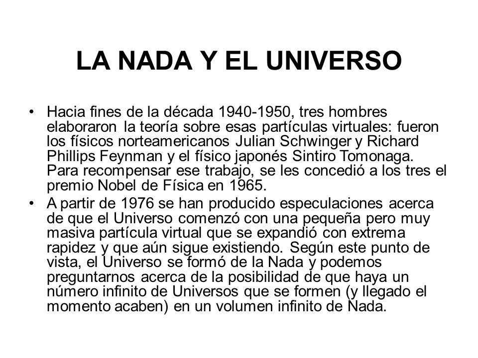 LA NADA Y EL UNIVERSO Hacia fines de la década 1940-1950, tres hombres elaboraron la teoría sobre esas partículas virtuales: fueron los físicos norteamericanos Julian Schwinger y Richard Phillips Feynman y el físico japonés Sintiro Tomonaga.